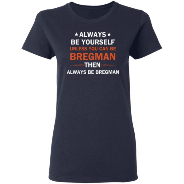 Always be yourself unless you can be Bregman 4