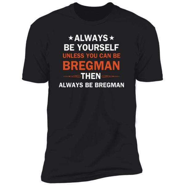 Always be yourself unless you can be Bregman 10